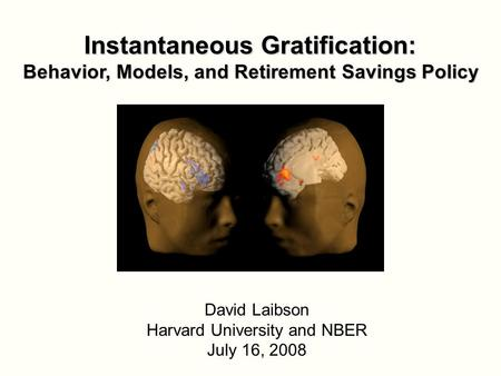 Instantaneous Gratification: Behavior, Models, and Retirement Savings Policy David Laibson Harvard University and NBER July 16, 2008.