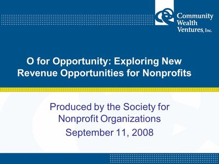 O for Opportunity: Exploring New Revenue Opportunities for Nonprofits Produced by the Society for Nonprofit Organizations September 11, 2008.