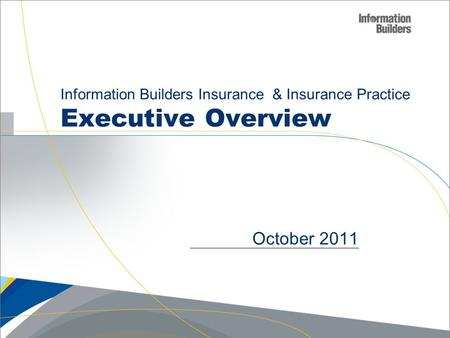 Information Builders Insurance & Insurance Practice Executive Overview October 2011.