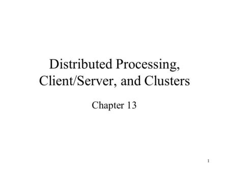 1 Distributed Processing, Client/Server, and Clusters Chapter 13.