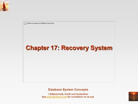Database System Concepts ©Silberschatz, Korth and Sudarshan See www.db-book.com for conditions on re-usewww.db-book.com Chapter 17: Recovery System.