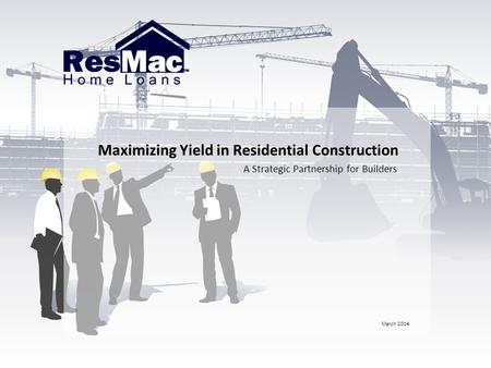 Maximizing Yield in Residential Construction A Strategic Partnership for Builders March 2014.