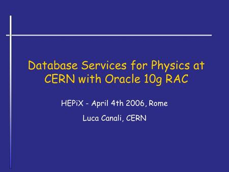 Database Services for Physics at CERN with Oracle 10g RAC HEPiX - April 4th 2006, Rome Luca Canali, CERN.