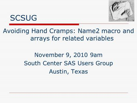 SCSUG Avoiding Hand Cramps: Name2 macro and arrays for related variables November 9, 2010 9am South Center SAS Users Group Austin, Texas.