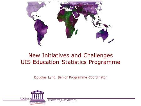 UNESCO INSTITUTE for STATISTICS New Initiatives and Challenges UIS Education Statistics Programme Douglas Lynd, Senior Programme Coordinator.