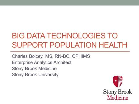 BIG DATA TECHNOLOGIES TO SUPPORT POPULATION HEALTH Charles Boicey, MS, RN-BC, CPHIMS Enterprise Analytics Architect Stony Brook Medicine Stony Brook University.