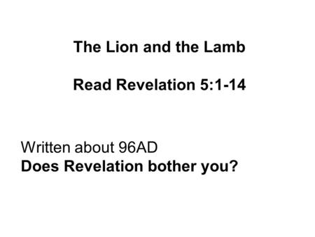The Lion and the Lamb Read Revelation 5:1-14 Written about 96AD Does Revelation bother you?