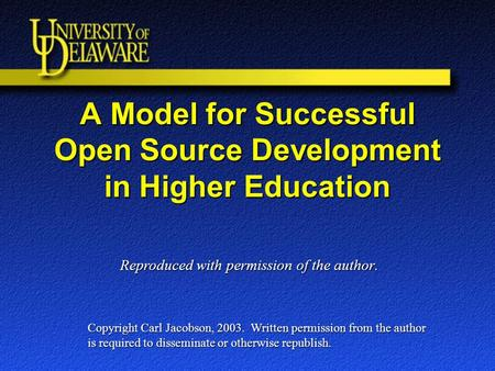 A Model for Successful Open Source Development in Higher Education Copyright Carl Jacobson, 2003. Written permission from the author is required to disseminate.