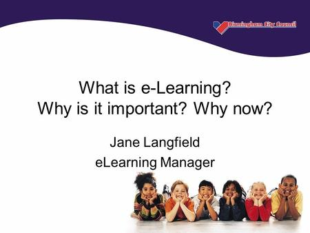 What is e-Learning? Why is it important? Why now? Jane Langfield eLearning Manager.