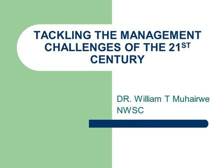 TACKLING THE MANAGEMENT CHALLENGES OF THE 21 ST CENTURY DR. William T Muhairwe NWSC.