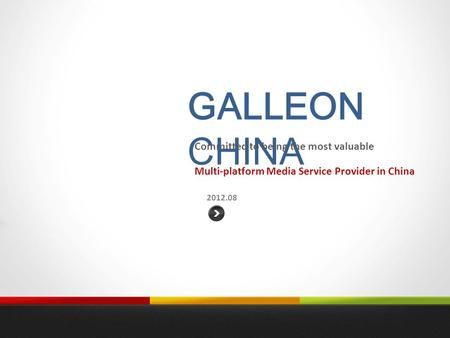 GALLEON CHINA 2012.08 Committed to being the most valuable Multi-platform Media Service Provider in China.