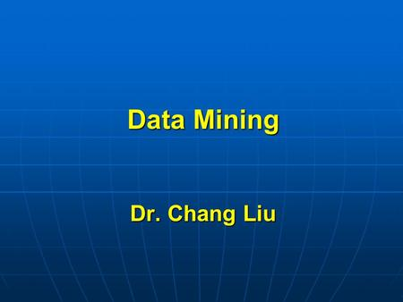 Data Mining Dr. Chang Liu. What is Data Mining Data mining has been known by many different terms Data mining has been known by many different terms Knowledge.