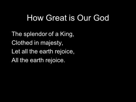 How Great is Our God The splendor of a King, Clothed in majesty, Let all the earth rejoice, All the earth rejoice.