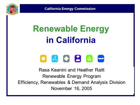 California Energy Commission Renewable Energy in California Rasa Keanini and Heather Raitt Renewable Energy Program Efficiency, Renewables & Demand Analysis.