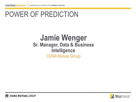 Jamie Wenger Sr. Manager, Data & Business Intelligence CUNA Mutual Group POWER OF PREDICTION.