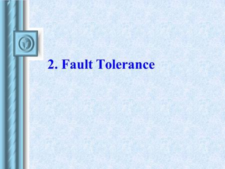 2. Fault Tolerance. 2 Fault - Error - Failure Fault = physical defect or flow occurring in some component (hardware or software) Error = incorrect behavior.