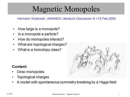 Hermann Kolanoski, Magnetic Monopoles1 8.2.2005 Magnetic Monopoles How large is a monopole? Is a monopole a particle? How do monopoles interact? What.