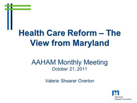 Health Care Reform – The View from Maryland Health Care Reform – The View from Maryland AAHAM Monthly Meeting October 21, 2011 Valerie Shearer Overton.