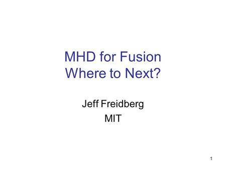 1 MHD for Fusion Where to Next? Jeff Freidberg MIT.