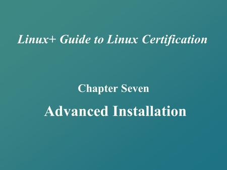 Linux+ Guide to Linux Certification Chapter Seven Advanced Installation.