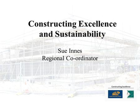 Constructing Excellence and Sustainability Sue Innes Regional Co-ordinator.
