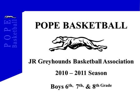 POPE BASKETBALL JR Greyhounds Basketball Association 2010 – 2011 Season Boys 6 th, 7 th, & 8 th Grade.
