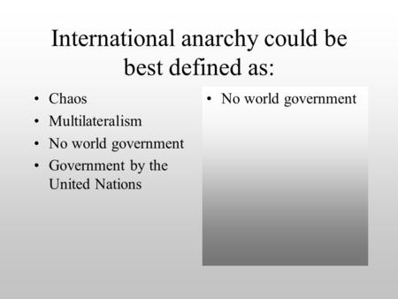 International anarchy could be best defined as: Chaos Multilateralism No world government Government by the United Nations No world government.