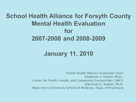 School Health Alliance for Forsyth County Mental Health Evaluation for 2007-2008 and 2008-2009 January 11, 2010 School Health Alliance Evaluation Team.