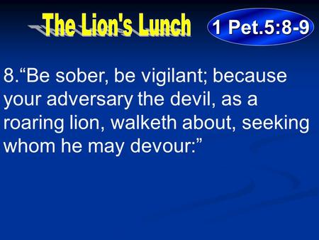 "1 Pet.5:8-9 8.""Be sober, be vigilant; because your adversary the devil, as a roaring lion, walketh about, seeking whom he may devour:"""