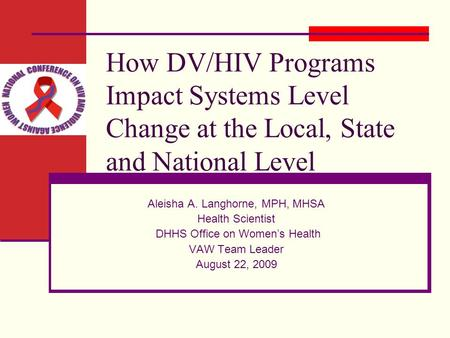 How DV/HIV Programs Impact Systems Level Change at the Local, State and National Level Aleisha A. Langhorne, MPH, MHSA Health Scientist DHHS Office on.