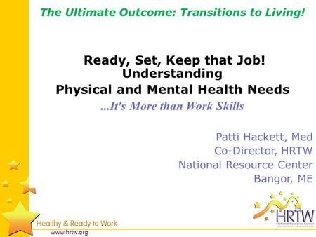 Www.hrtw.org The Ultimate Outcome: Transitions to Living! Ready, Set, Keep that Job! Understanding Physical and Mental Health Needs...It's More than Work.