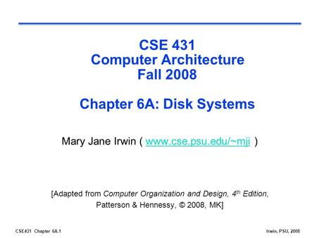CSE431 Chapter 6A.1Irwin, PSU, 2008 CSE 431 Computer Architecture Fall 2008 Chapter 6A: Disk Systems Mary Jane Irwin ( www.cse.psu.edu/~mji )www.cse.psu.edu/~mji.