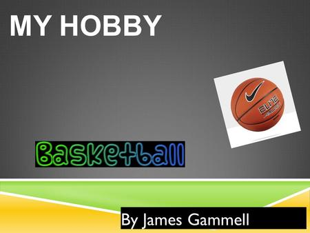 MY HOBBY By James Gammell. ABOUT THE GAME  Basketball is a team sport the allows you to play against another team  It is also important that you help.