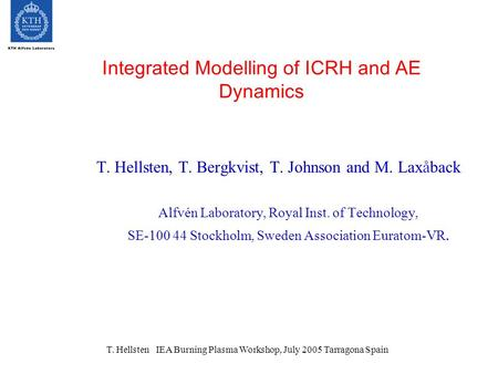 T. Hellsten IEA Burning Plasma Workshop, July 2005 Tarragona Spain Integrated Modelling of ICRH and AE Dynamics T. Hellsten, T. Bergkvist, T. Johnson and.