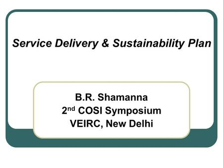 Service Delivery & Sustainability Plan B.R. Shamanna 2 nd COSI Symposium VEIRC, New Delhi.