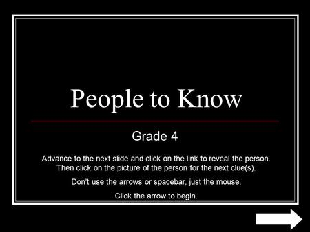 People to Know Grade 4 Advance to the next slide and click on the link to reveal the person. Then click on the picture of the person for the next clue(s).