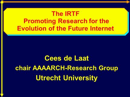 The IRTF Promoting Research for the Evolution of the Future Internet Cees de Laat chair AAAARCH-Research Group Utrecht University.