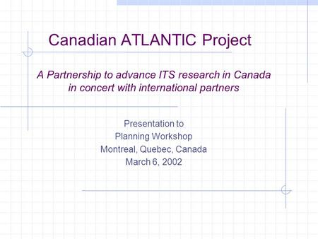 Canadian ATLANTIC Project A Partnership to advance ITS research in Canada in concert with international partners Presentation to Planning Workshop Montreal,