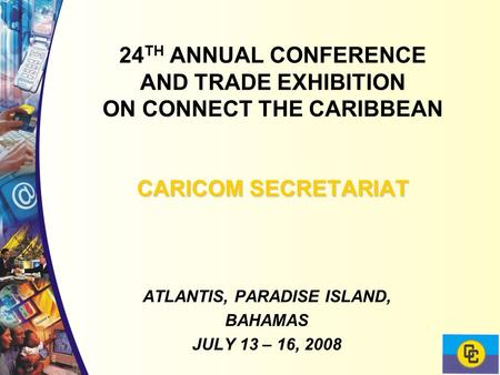 CARICOM SECRETARIAT 24 TH ANNUAL CONFERENCE AND TRADE EXHIBITION ON CONNECT THE CARIBBEAN CARICOM SECRETARIAT ATLANTIS, PARADISE ISLAND, BAHAMAS JULY 13.