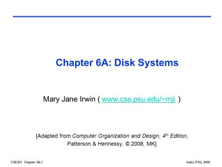 CSE431 Chapter 6A.1Irwin, PSU, 2008 Chapter 6A: Disk Systems Mary Jane Irwin ( www.cse.psu.edu/~mji )www.cse.psu.edu/~mji [Adapted from Computer Organization.