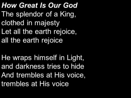 How Great Is Our God The splendor of a King, clothed in majesty Let all the earth rejoice, all the earth rejoice He wraps himself in Light, and darkness.