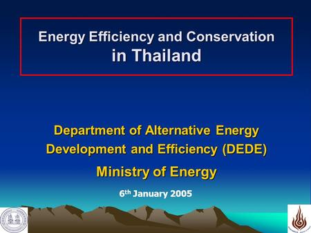 1 Energy Efficiency and Conservation in Thailand Department of Alternative Energy Development and Efficiency (DEDE) Ministry of Energy 6 th January 2005.
