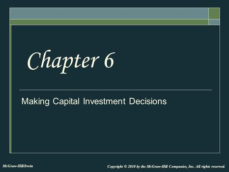 Making Capital Investment Decisions Chapter 6 Copyright © 2010 by the McGraw-Hill Companies, Inc. All rights reserved. McGraw-Hill/Irwin.
