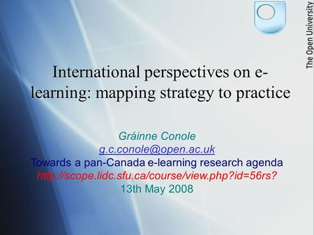 International perspectives on e- learning: mapping strategy to practice Gráinne Conole Towards a pan-Canada e-learning research agenda.