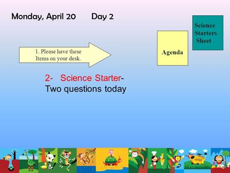 Monday, April 20 Day 2 Science Starters Sheet 1. Please have these Items on your desk. 2- Science Starter- Two questions today Agenda.