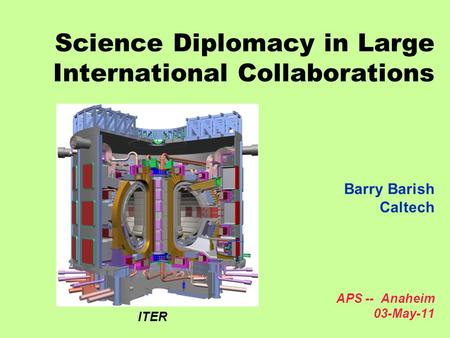 Science Diplomacy in Large International Collaborations Barry Barish Caltech APS -- Anaheim 03-May-11 ITER.