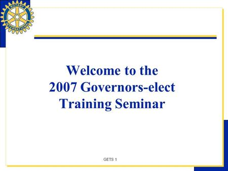 GETS 1 Welcome to the 2007 Governors-elect Training Seminar.