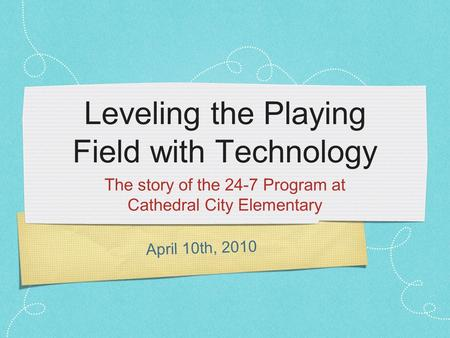 April 10th, 2010 Leveling the Playing Field with Technology The story of the 24-7 Program at Cathedral City Elementary.