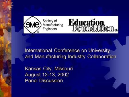 International Conference on University and Manufacturing Industry Collaboration Kansas City, Missouri August 12-13, 2002 Panel Discussion.