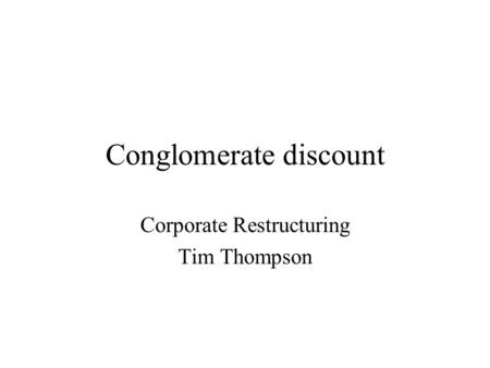 Conglomerate discount Corporate Restructuring Tim Thompson.